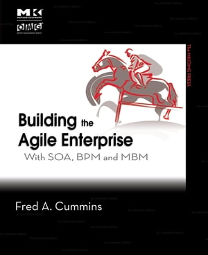 Building the Agile Enterprise: With SOA, BPM and MBM by Fred A. Cummins