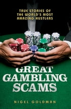 Great Gambling Scams: True Stories of the World's Most Amazing Hustlers by Nigel Goldman