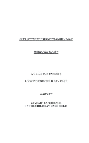 Everything You Want to Know About Home Child Care by Judy Lee