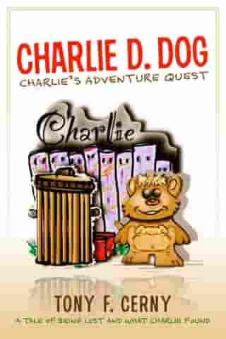Charlie D. Dog: Charlie's Adventure Quests - A tale of being lost and what Charlie found by Tony F. Cerny