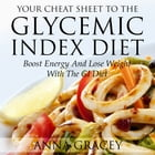 Your Cheat Sheet To The Glycemic Index Diet: Boost Energy And Lose Weight With The Glycemic Index Diet by Anna Gracey