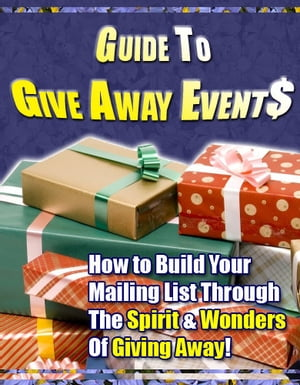 """Guide to Give Away Events: """"How to Build Your Mailing List Through The Spirit & Wonders Of Giving Away!"""""""