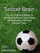 Soccer Brain: The 4C Coaching Model for Developing World Class Player Mindsets and a Winning Football Team by Dan Abrahams