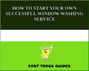 HOW TO START YOUR OWN SUCCESSFUL WINDOW WASHING SERVICE by Alexey