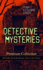 DETECTIVE MYSTERIES Premium Collection: 48 Thriller Novels & Detective Tales in One Volume: That Affair Next Door, Lost Man's Lane, The Circular Study by Anna Katharine Green