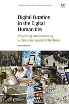 Digital Curation in the Digital Humanities: Preserving and Promoting Archival and Special Collections by Arjun Sabharwal