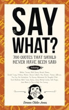 Say What?: 670 Quotes That Should Never Have Been Said by Doreen Chila-Jones