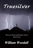 Truesilver: The Last Werewolf Hunter, Book 4 by William Woodall