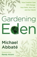Gardening Eden: How Creation Care Will Change Your Faith, Your Life, and Our World by Michael Abbate