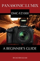 Panasonic Lumix DMC-FZ1000: A Beginner's Guide by Jacob Gleam