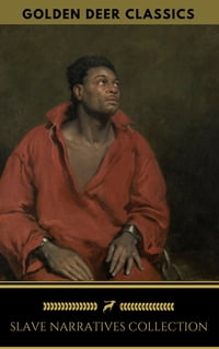 Slave Narratives Collection (Golden Deer Classics): Twelve Years A Slave, Narrative of the Life of…