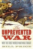 The Unprevented War: Why the First World War Was Fought by Bill Price