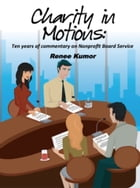 Charity in Motions: Ten Years of Commentary On Nonprofit Board Service by Renee Kumor