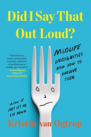Did I Say That Out Loud?: Midlife Indignities and How to Survive Them by Kristin van Ogtrop