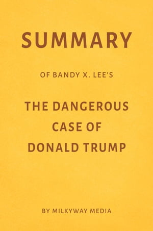 Summary of Bandy X. Lee's The Dangerous Case of Donald Trump by Milkyway Media by Milkyway Media