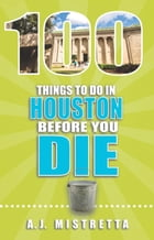 100 Things to Do in Houston Before You Die by A.J. Mistretta