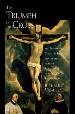 The Triumph of the Cross The Passion of Christ in Theology and the Arts from the Renaissance to the Counter-Reformation