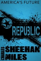 Republic: A Novel of America's Future by Charles Sheehan-Miles