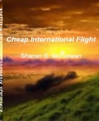 Cheap International Flight: An Irresistible Look Into The World of Corporate Jets, Airline Reservations, Fear of Flying, Flight  by Sharon B. McGowan