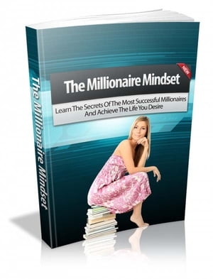 The Millionaire Mindset Learn The Secrets Of The Most Successful Millionaires And Achieve The Life You Desire