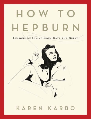 How to Hepburn: Lessons on Living from Kate the Great by . Karen Karbo