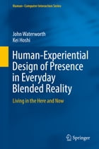 Human-Experiential Design of Presence in Everyday Blended Reality: Living in the Here and Now by John Waterworth