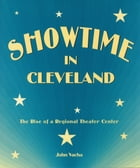 Showtime in Cleveland: The Rise of a Regional Theater Center by John Vacha