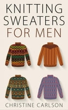 Knitting Sweaters for Men by Christine Carlson