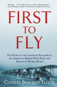 First to Fly: The Story of the Lafayette Escadrille, the American Heroes Who Flew For France in…