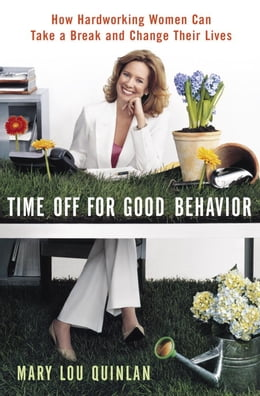 Book Time Off for Good Behavior: How Hardworking Women Can Take a Break and Change Their Lives by Mary Lou Quinlan