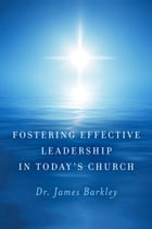 Fostering Effective Leadership In Today's Church by Dr. James Barkley