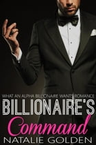 Billionaire's Command: What An Alpha Billionaire Wants Romance, #7 by Natalie Golden