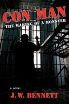 Con Man: The Making of a Monster by J. W. Bennett