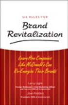 Six Rules for Brand Revitalization: Learn How Companies Like McDonald's Can Re-Energize Their Brands by Larry Light