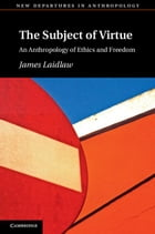 The Subject of Virtue: An Anthropology of Ethics and Freedom