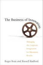 The Business of Innovation: Managing the Corporate Imagination for Maximum Results by Roger Bean