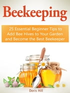 Beekeeping: 25 Essential Beginner Tips to Add Bee Hives to Your Garden and Become the Best Beekeeper by Doris Hill