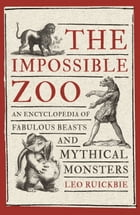 The Impossible Zoo: An encyclopedia of fabulous beasts and mythical monsters by Leo Ruickbie