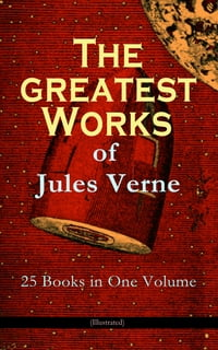 The Greatest Works of Jules Verne: 25 Books in One Volume (Illustrated): Science Fiction and Action…