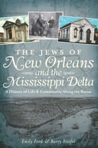 The Jews of New Orleans and the Mississippi Delta: A History of Life and Community Along the Bayou by Emily Ford