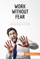 Work Without Fear: How to get over the fears that are holding you back by 50MINUTES.COM