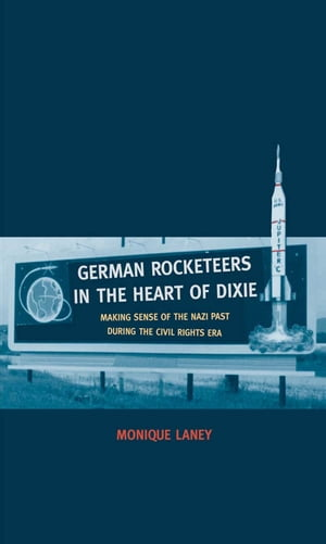 German Rocketeers in the Heart of Dixie Making Sense of the Nazi Past during the Civil Rights Era