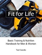 Fit for Life: Basic Training & Nutrition Handbook for Men & Women by Ted Carollo