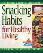 Snacking Habits for Healthy Living by The American Dietetic Association