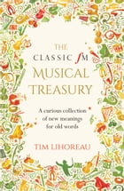 Classic FM Musical Treasury: A Curious Collection of New Meanings for Old Words by Tim Lihoreau
