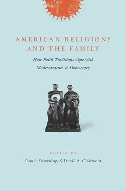 Book American Religions and the Family: How Faith Traditions Cope with Modernization and Democracy by Don S. Browning