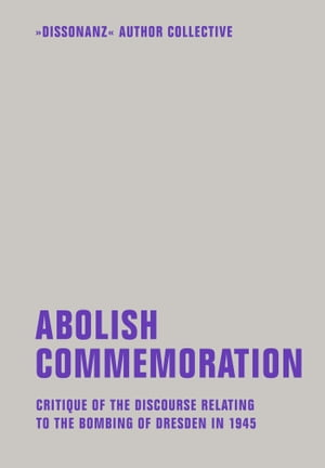 Abolish Commemoration: Critique of the discourse relating to the bombing of Dresden in 1945