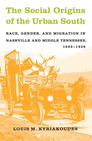 The Social Origins of the Urban South Race,  Gender,  and Migration in Nashville and Middle Tennessee,  1890-1930