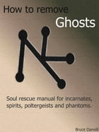 How To Remove Ghosts. Soul Rescue Manual For Incarnates, Spirits, Poltergeists And Phantoms. by Bruce Darwill