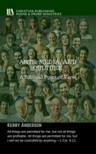 ARTS, MEDIA, AND CULTURE: A Biblical Point of View by Kerby Anderson